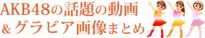 AKB48の話題の動画&グラビア画像まとめ